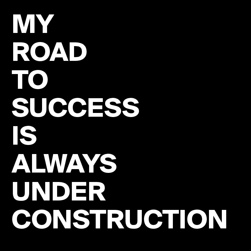 MY ROAD TO SUCCESS IS  ALWAYS UNDER CONSTRUCTION