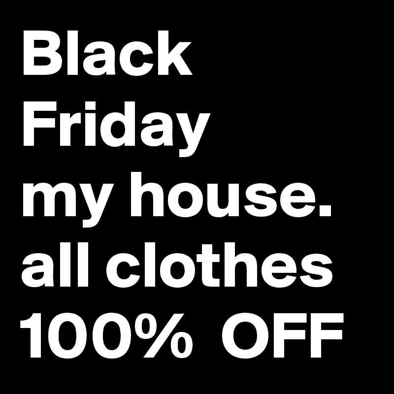 Black Friday My House All Clothes 100 Off Post By 2nddragoon On Boldomatic