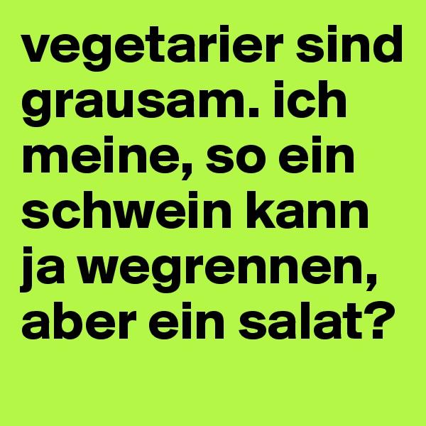 vegetarier sind grausam. ich meine, so ein schwein kann ja wegrennen, aber ein salat?