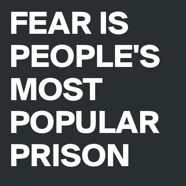 FEAR IS PEOPLE'S MOST POPULAR PRISON