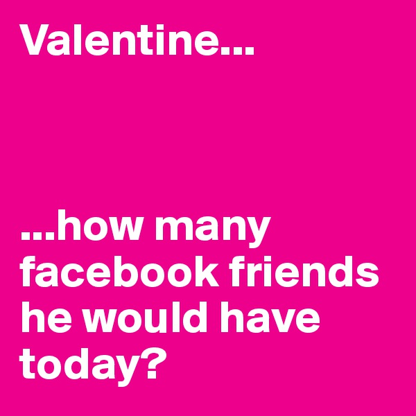 Valentine...    ...how many facebook friends he would have today?
