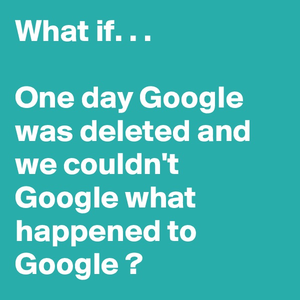 What if. . .   One day Google was deleted and we couldn't Google what happened to Google ?