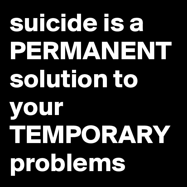 suicide is a PERMANENT solution to your TEMPORARY problems