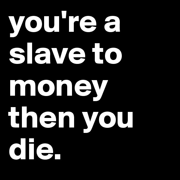 you're a slave to money then you die.