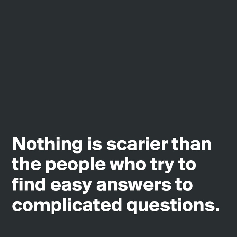 Nothing is scarier than the people who try to find easy answers to complicated questions.