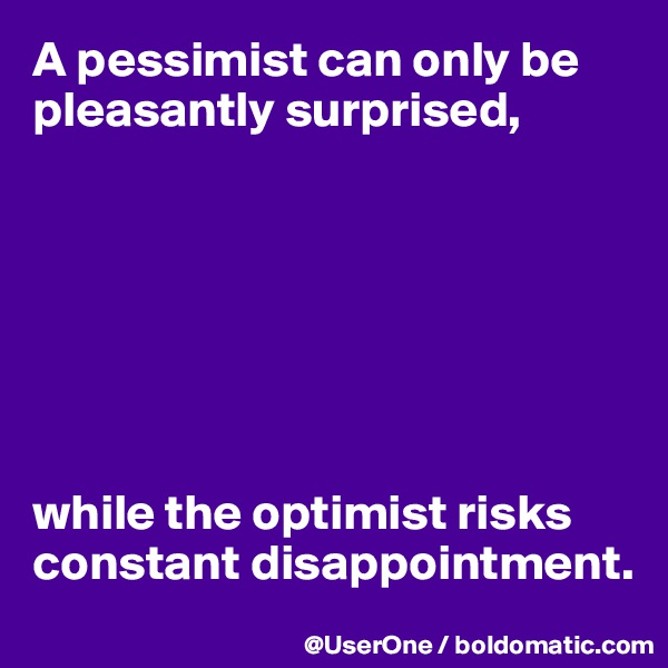A pessimist can only be pleasantly surprised,        while the optimist risks constant disappointment.