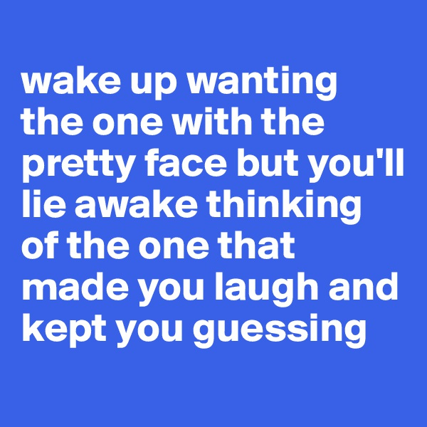 wake up wanting the one with the pretty face but you'll lie awake thinking of the one that made you laugh and kept you guessing