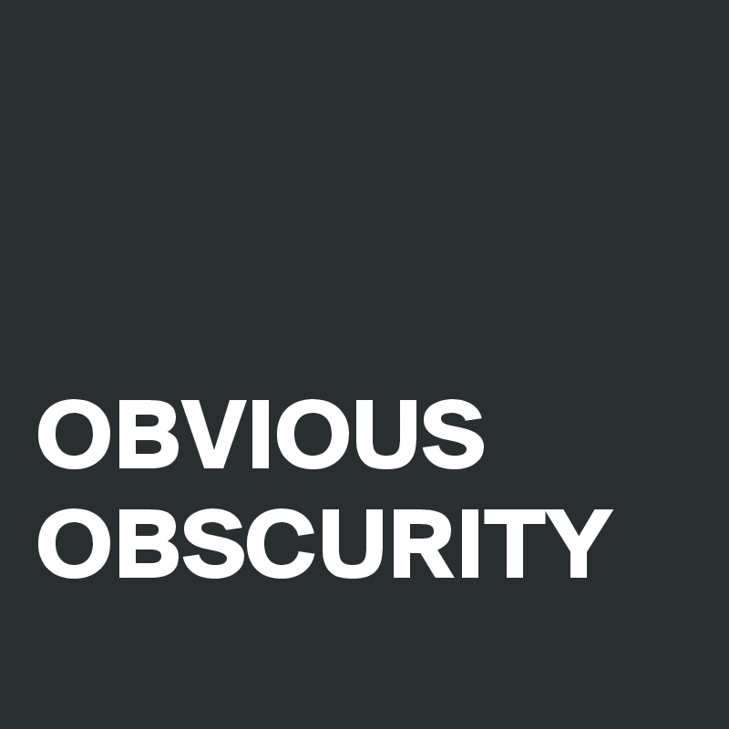 OBVIOUS  OBSCURITY