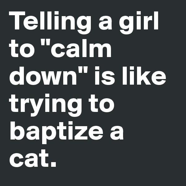 "Telling a girl to ""calm down"" is like trying to baptize a cat."