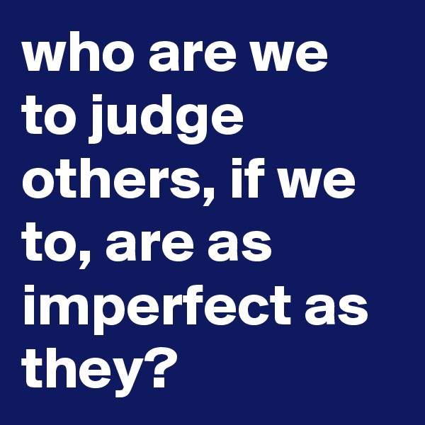 who are we to judge others, if we to, are as imperfect as they?