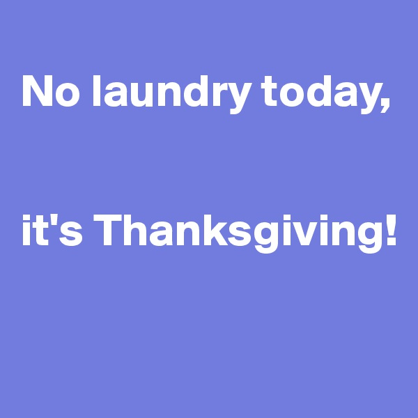 No laundry today,    it's Thanksgiving!