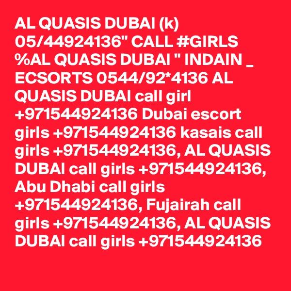 "AL QUASIS DUBAI (k) 05/44924136"" CALL #GIRLS %AL QUASIS DUBAI "" INDAIN _ ECSORTS 0544/92*4136 AL QUASIS DUBAI call girl +971544924136 Dubai escort girls +971544924136 kasais call girls +971544924136, AL QUASIS DUBAI call girls +971544924136, Abu Dhabi call girls +971544924136, Fujairah call girls +971544924136, AL QUASIS DUBAI call girls +971544924136"