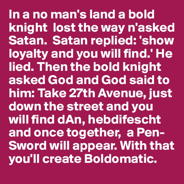 In a no man's land a bold  knight  lost the way n'asked Satan.  Satan replied: 'show loyalty and you will find.' He lied. Then the bold knight asked God and God said to him: Take 27th Avenue, just down the street and you will find dAn, hebdifescht and once together,  a Pen- Sword will appear. With that you'll create Boldomatic.