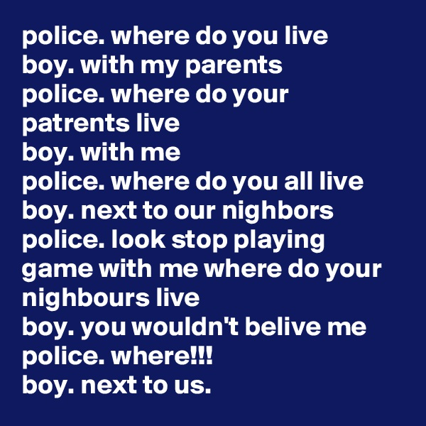 police. where do you live boy. with my parents police. where do your patrents live boy. with me police. where do you all live boy. next to our nighbors police. look stop playing game with me where do your nighbours live boy. you wouldn't belive me police. where!!! boy. next to us.