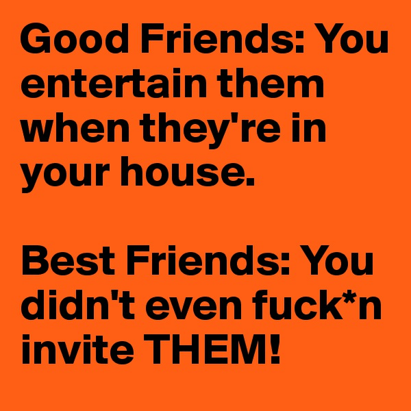Good Friends: You entertain them when they're in your house.  Best Friends: You didn't even fuck*n invite THEM!