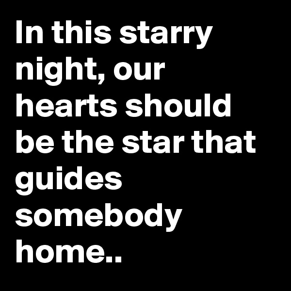 In this starry night, our hearts should be the star that guides somebody home..