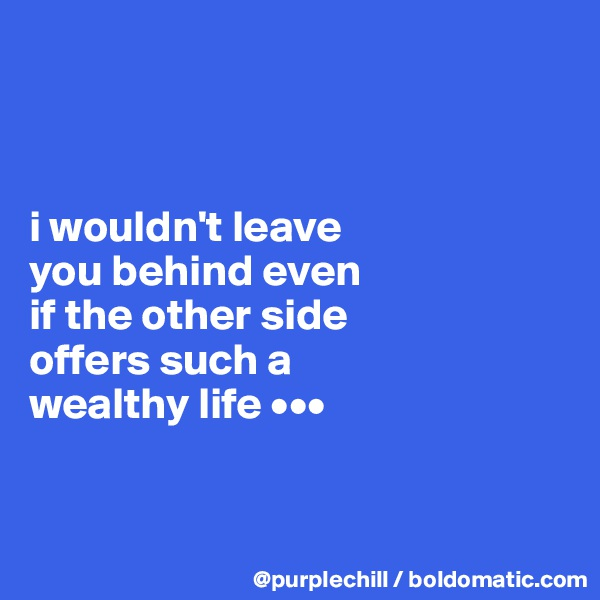 i wouldn't leave  you behind even  if the other side  offers such a  wealthy life •••