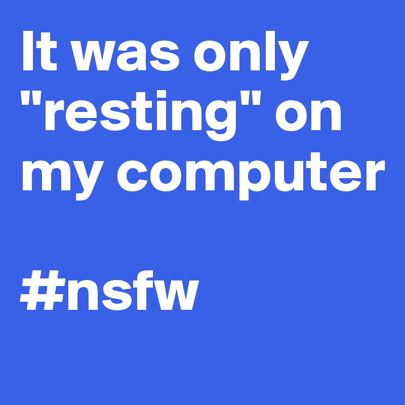 "It was only ""resting"" on my computer  #nsfw"