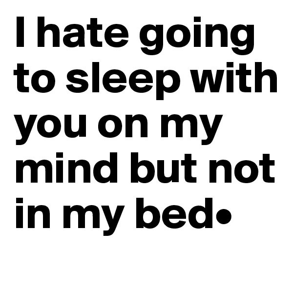 I hate going to sleep with you on my mind but not in my bed•
