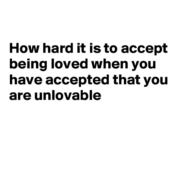 How hard it is to accept being loved when you have accepted that you are unlovable