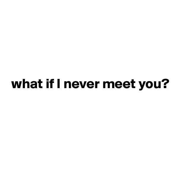 what if I never meet you?
