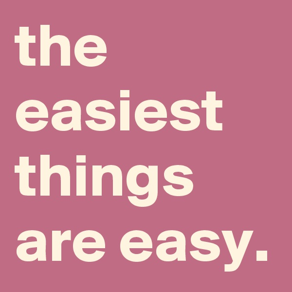 the easiest things are easy.
