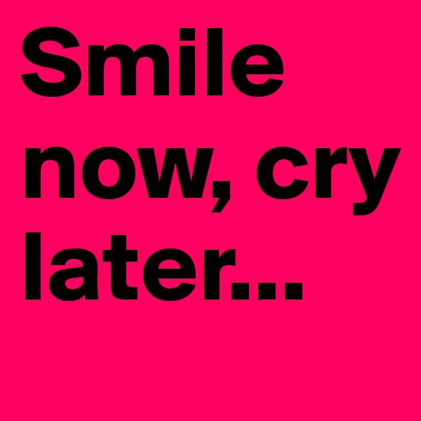 Smile now, cry later...
