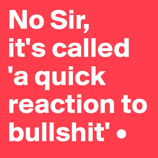 No Sir, it's called 'a quick reaction to bullshit' •
