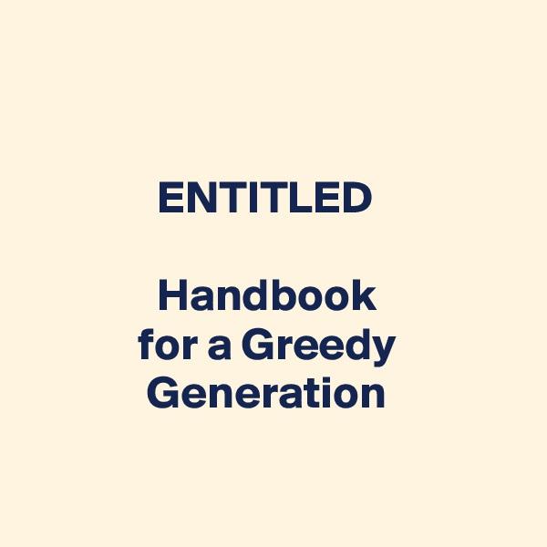 ENTITLED                Handbook             for a Greedy               Generation
