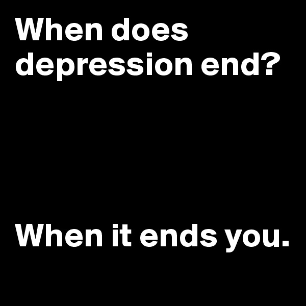 When does depression end?     When it ends you.