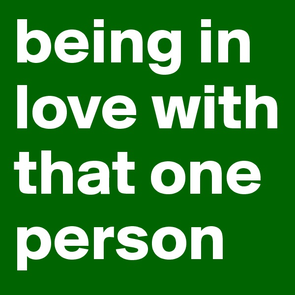being in love with that one person