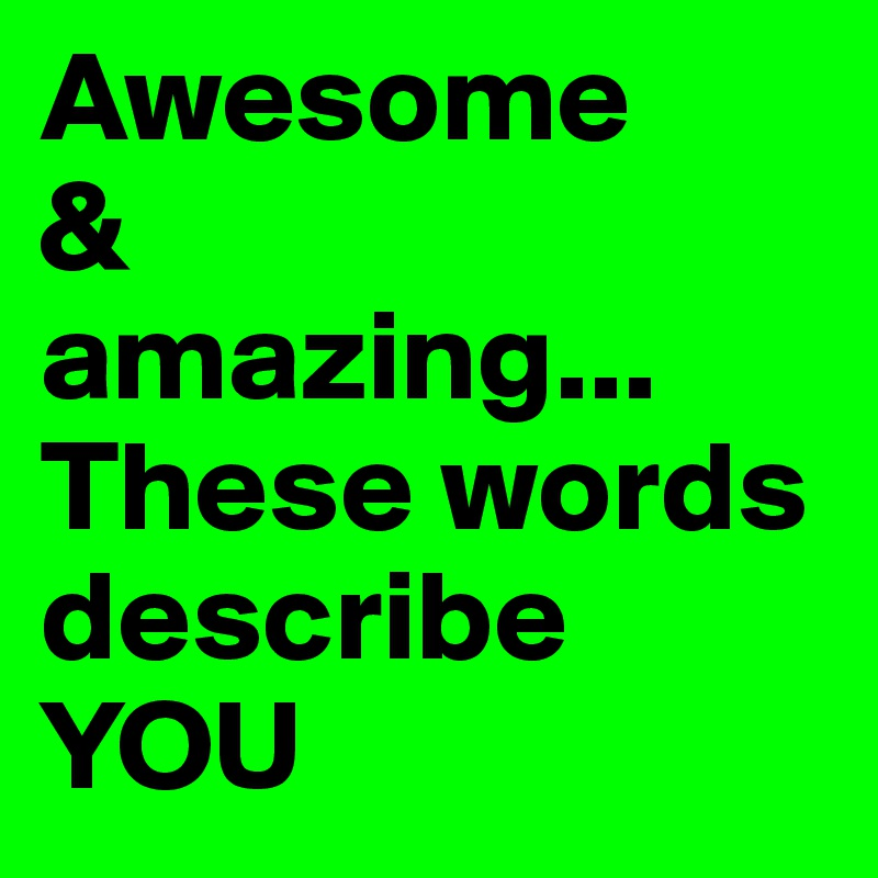 awesome  u0026 amazing    these words describe you