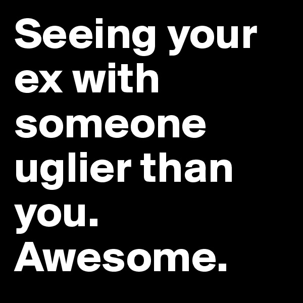 Seeing your ex with someone uglier than you. Awesome.
