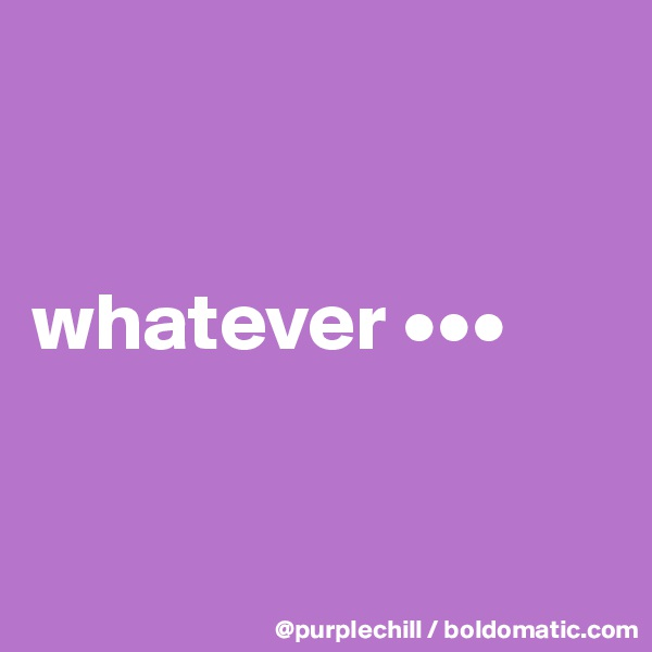 whatever •••