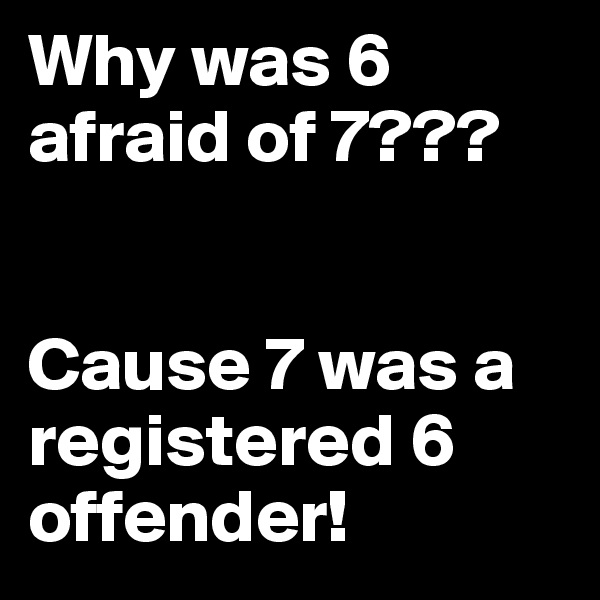 Why was 6 afraid of 7???   Cause 7 was a registered 6 offender!