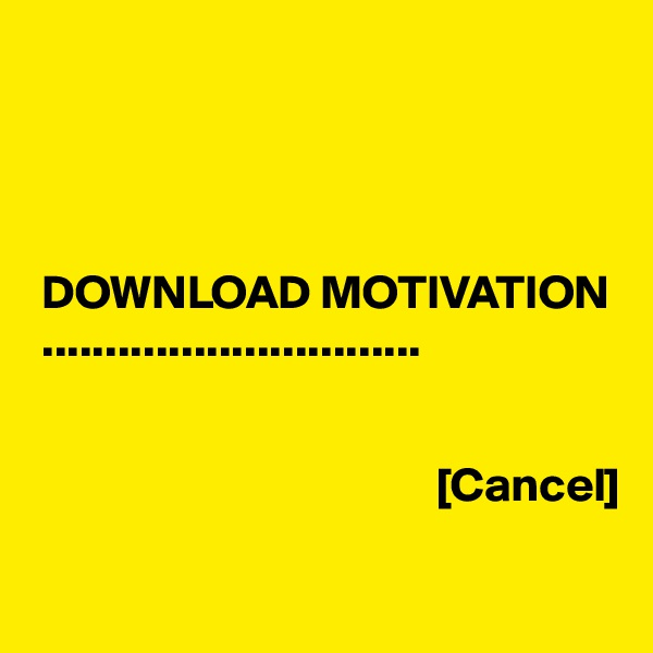 DOWNLOAD MOTIVATION  ..............................                                             [Cancel]