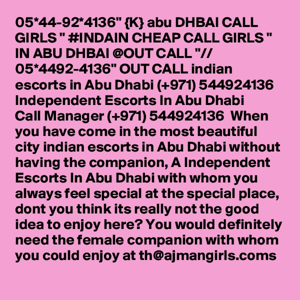 """05*44-92*4136"""" {K} abu DHBAI CALL GIRLS """" #INDAIN CHEAP CALL GIRLS """" IN ABU DHBAI @OUT CALL """"// 05*4492-4136"""" OUT CALL indian escorts in Abu Dhabi (+971) 544924136  Independent Escorts In Abu Dhabi  Call Manager (+971) 544924136  When you have come in the most beautiful city indian escorts in Abu Dhabi without having the companion, A Independent Escorts In Abu Dhabi with whom you always feel special at the special place, dont you think its really not the good idea to enjoy here? You would definitely need the female companion with whom you could enjoy at th@ajmangirls.coms"""