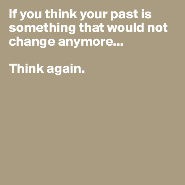 If you think your past is something that would not change anymore...  Think again.