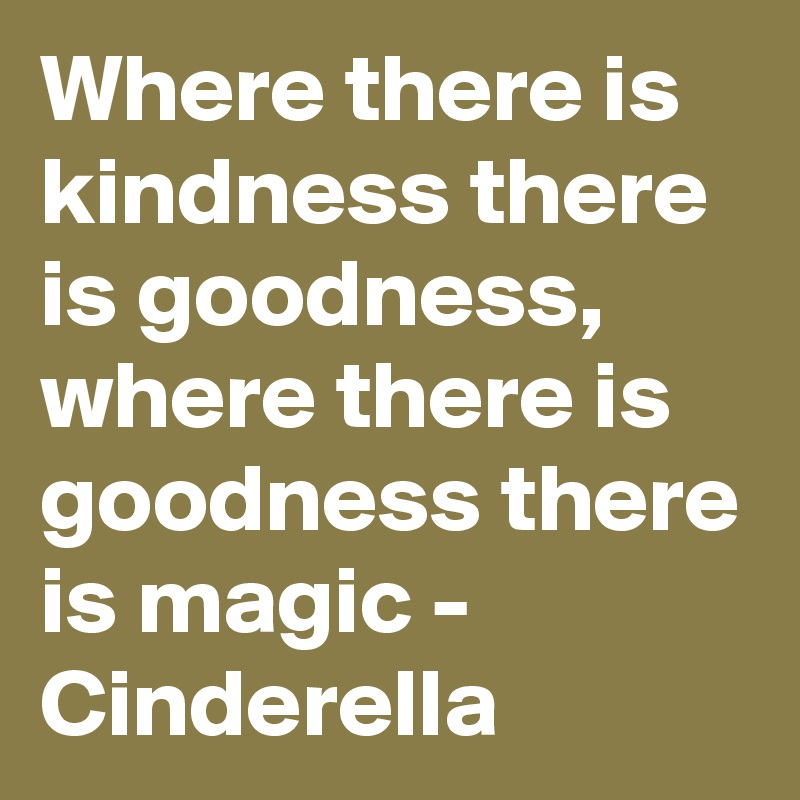 Where there is kindness there is goodness, where there is goodness there is magic - Cinderella