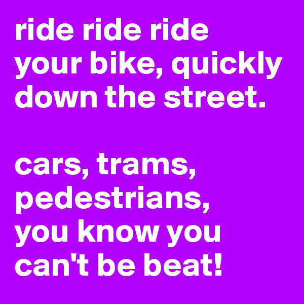 ride ride ride  your bike, quickly down the street.  cars, trams, pedestrians, you know you can't be beat!