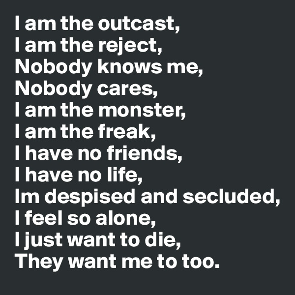 I am the outcast, I am the reject, Nobody knows me, Nobody cares, I am the monster, I am the freak, I have no friends, I have no life, Im despised and secluded, I feel so alone, I just want to die, They want me to too.