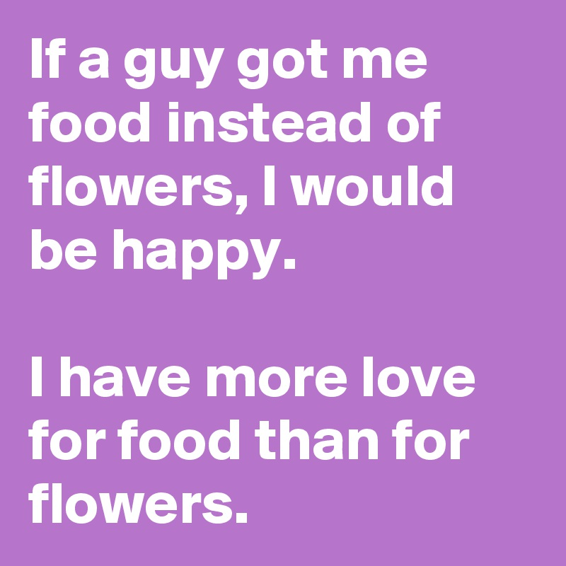 If a guy got me food instead of flowers I would be happy I have
