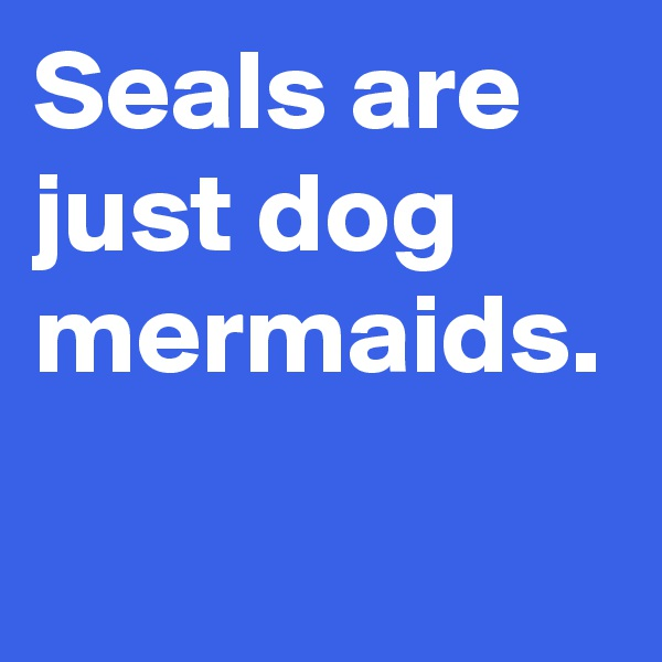 Seals are just dog mermaids.