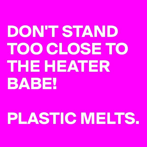 DON'T STAND TOO CLOSE TO THE HEATER BABE!   PLASTIC MELTS.