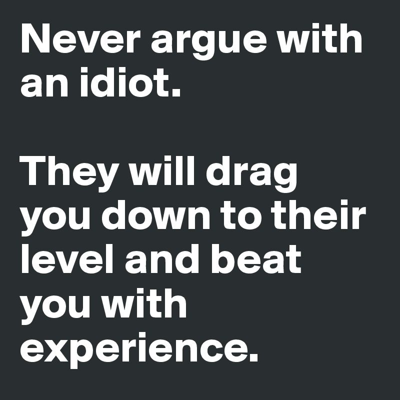 [Image: Never-argue-with-an-idiot-They-will-drag...n?size=800]