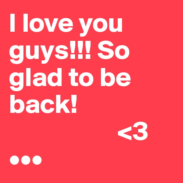 I love you  guys!!! So glad to be back!                      <3 •••