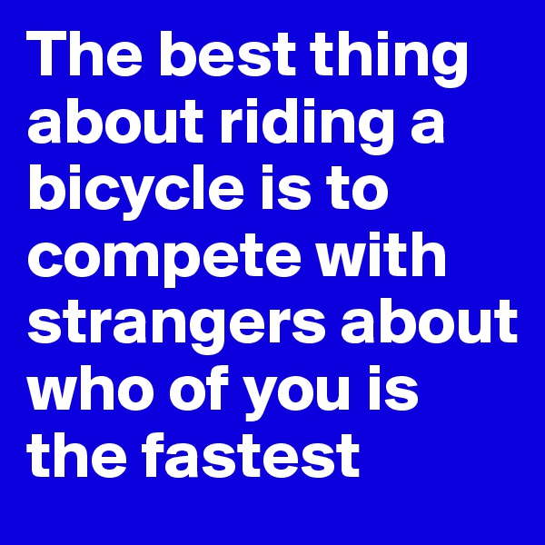 The best thing about riding a bicycle is to compete with strangers about who of you is the fastest