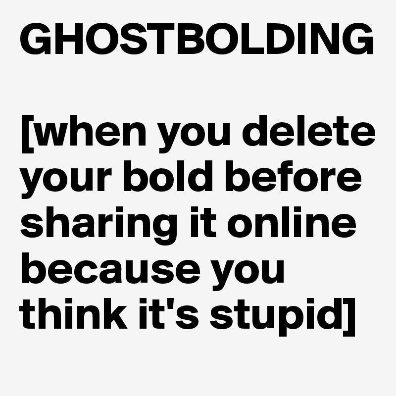 GHOSTBOLDING  [when you delete your bold before sharing it online because you think it's stupid]