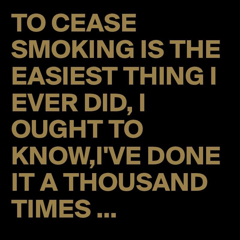TO CEASE SMOKING IS THE EASIEST THING I EVER DID, I OUGHT TO KNOW,I'VE DONE IT A THOUSAND TIMES ...