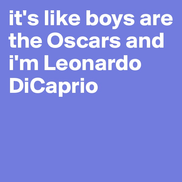 it's like boys are the Oscars and i'm Leonardo DiCaprio